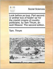 Look before ye loup. Part second: or anither box of healin' sa' for the crackit crowns of country politicians, by Tam Thrum, an auld Weaver. The second edition. - Tam. Thrum