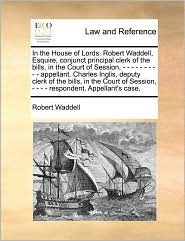 In The House Of Lords. Robert Waddell, Esquire, Conjunct Principal Clerk Of The Bills, In The Court Of Session, - - - - - - - - -