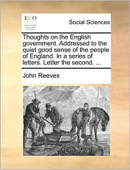 Thoughts on the English government. Addressed to the quiet good sense of the people of England. In a series of letters. Letter the second. ... - John Reeves