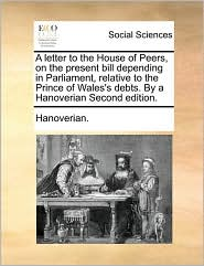A  Letter to the House of Peers, on the Present Bill Depending in Parliament, Relative to the Prince of Wales's Debts. by a Hanoverian Second Edition