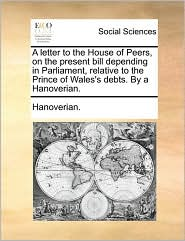 A letter to the House of Peers, on the present bill depending in Parliament, relative to the Prince of Wales's debts. By a Hanoverian. - Hanoverian.