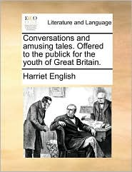 Conversations and amusing tales. Offered to the publick for the youth of Great Britain. - Harriet English