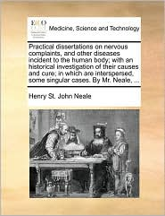 Practical dissertations on nervous complaints, and other diseases incident to the human body; with an historical investigation of their causes and cure; in which are interspersed, some singular cases. By Mr. Neale, ... - Henry St. John Neale