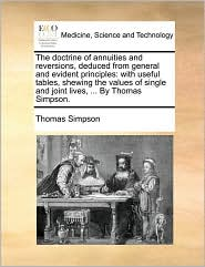 The Doctrine of Annuities and Reversions, Deduced from General and Evident Principles: With Useful Tables, Shewing the Values of Single and Joint Live