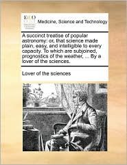 A  Succinct Treatise of Popular Astronomy: Or, That Science Made Plain, Easy, and Intelligible to Every Capacity. to Which Are Subjoined, Prognostics