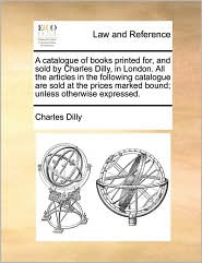 A catalogue of books printed for, and sold by Charles Dilly, in London. All the articles in the following catalogue are sold at the prices marked bound; unless otherwise expressed. - Charles Dilly