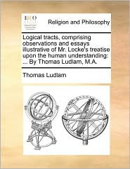 Logical Tracts, Comprising Observations and Essays Illustrative of Mr. Locke's Treatise Upon the Human Understanding: By Thomas Ludlam, M.A.