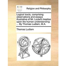 Logical Tracts, Comprising Observations and Essays Illustrative of Mr. Locke's Treatise Upon the Human Understanding: By Thomas Ludlam, M.A. - Thomas Ludlam
