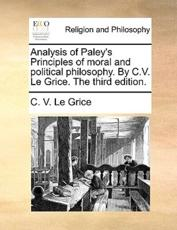 Analysis of Paley's Principles of Moral and Political Philosophy. by C.V. Le Grice. the Third Edition. - C V Le Grice