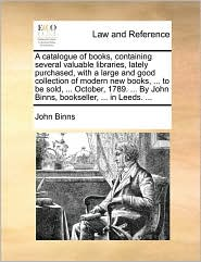 A catalogue of books, containing several valuable libraries, lately purchased, with a large and good collection of modern new books, ... to be sold, ... October, 1789. ... By John Binns, bookseller, ... in Leeds. ... - John Binns