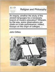 An Inquiry, Whether the Study of the Ancient Languages Be a Necessary Branch of Modern Education? Wherein, by the Way, Some Observations Are Made on