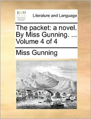 The Packet: A Novel. by Miss Gunning. ... Volume 4 of 4
