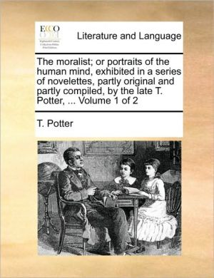 The moralist; or portraits of the human mind, exhibited in a series of novelettes, partly original and partly compiled, by the late T. Potter, . Volume 1 of 2 - T. Potter
