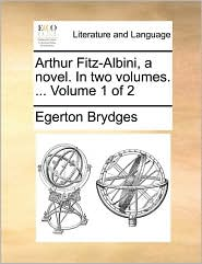 Arthur Fitz-Albini, a novel. In two volumes. ... Volume 1 of 2 - Egerton Brydges
