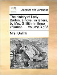 The history of Lady Barton, a novel, in letters, by Mrs. Griffith. In three volumes. ... Volume 3 of 3