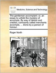The gentleman accomptant: or, an essay to unfold the mystery of accompts. By way of debtor and creditor, commonly called merchants accompts, ... Done by a person of honour. - Roger North