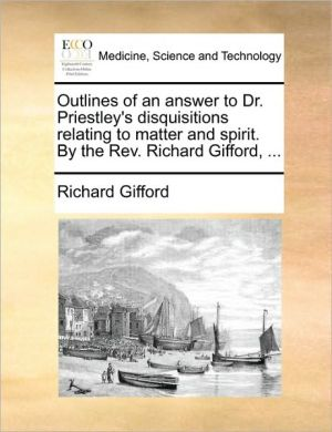 Outlines of an answer to Dr. Priestley's disquisitions relating to matter and spirit. By the Rev. Richard Gifford, . - Richard Gifford