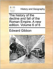 The history of the decline and fall of the Roman Empire. A new edition. Volume 6 of 6 - Edward Gibbon