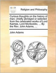 Curious thoughts on the history of man; chiefly abridged or selected from the celebrated works of Lord Kaimes, Lord Monboddo, ... By the Rev. John Adams, ...