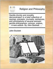 Gentile divinity and morality demonstrated: in a brief collection of sayings, precepts, counsels, sentences, and exhortations of several eminent gentile philosophers, princes, orators, . A new edition. By John Bockett. . - John Bockett