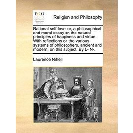 Rational Self-Love; Or, a Philosophical and Moral Essay on the Natural Principles of Happiness and Virtue. with Reflections on the Various Systems of - Laurence Nihell