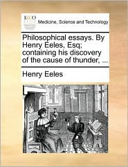 Philosophical essays. By Henry Eeles, Esq; containing his discovery of the cause of thunder, ...