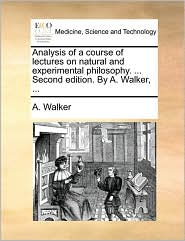 Analysis of a course of lectures on natural and experimental philosophy. ... Second edition. By A. Walker, ...