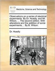 Observations on a series of electrical experiments. By Dr. Hoadly, and Mr. Wilson, . The second edition. With alterations and the addition of some experiments, . By B. Wilson. - Dr. Hoadly