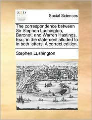 The correspondence between Sir Stephen Lushington, Baronet, and Warren Hastings, Esq. in the statement alluded to in both letters. A correct edition.