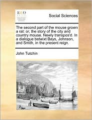 The second part of the mouse grown a rat: or, the story of the city and country mouse. Newly transpos'd. In a dialogue betwixt Bays, Johnson, and Smith, in the present reign. - John Tutchin
