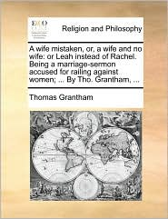 A wife mistaken, or, a wife and no wife: or Leah instead of Rachel. Being a marriage-sermon accused for railing against women; . By Tho. Grantham, . - Thomas Grantham
