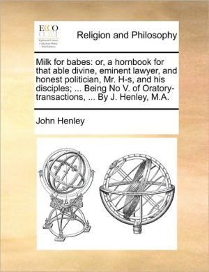 Milk for babes: or, a hornbook for that able divine, eminent lawyer, and honest politician, Mr. H-s, and his disciples; . Being No V. of Oratory-transactions, . By J. Henley, M.A. - John Henley