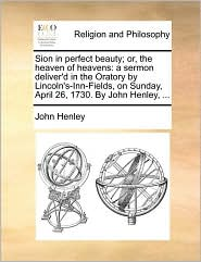 Sion in perfect beauty; or, the heaven of heavens: a sermon deliver'd in the Oratory by Lincoln's-Inn-Fields, on Sunday, April 26, 1730. By John Henley, .