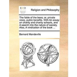 The Fable of the Bees; Or, Private Vices, Public Benefits. with an Essay on Charity and Charity Schools, and a Search Into the Nature of Society. Also - Bernard Mandeville