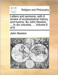 Letters and sermons, with A review of ecclesiastical history, and hymns. By John Newton, . In six volumes. . Volume 6 of 6 - John Newton