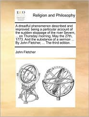 A dreadful phenomenon described and improved: being a particular account of the sudden stoppage of the river Severn, ... on Thursday morning, May the 27th, 1773. And the substance of a sermon ... By John Fletcher, ... The third edition. - John Fletcher