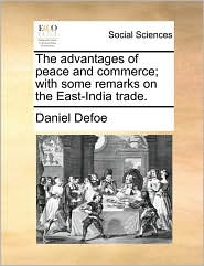 The advantages of peace and commerce; with some remarks on the East-India trade.