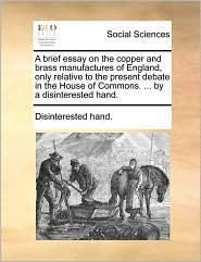 A brief essay on the copper and brass manufactures of England, only relative to the present debate in the House of Commons. ... by a disinterested hand.