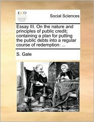 Essay III. On the nature and principles of public credit; containing a plan for putting the public debts into a regular course of redemption: ... - S. Gale