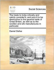 The trade to India critically and calmly consider'd, and prov'd to be destructive to the general trade of Great Britain, as well as to the woollen and silk manufactures in particular. - Daniel Defoe
