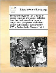 The English lyceum, or, Choice of pieces in prose and verse, selected from the best periodical papers, magazines, pamphlets and other British publications, published by J.W.v. Archenholtz. Volume 1 of 2 - See Notes Multiple Contributors