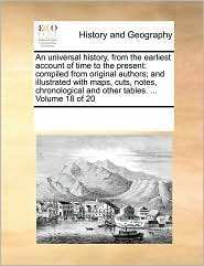 An universal history, from the earliest account of time to the present: compiled from original authors; and illustrated with maps, cuts, notes, chronological and other tables. . Volume 18 of 20 - See Notes Multiple Contributors