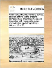 An universal history, from the earliest account of time to the present: compiled from original authors; and illustrated with maps, cuts, notes, chronological and other tables. . Volume 16 of 20 - See Notes Multiple Contributors