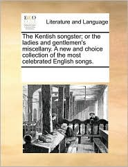 The Kentish songster; or the ladies and gentlemen's miscellany. A new and choice collection of the most celebrated English songs. - See Notes Multiple Contributors