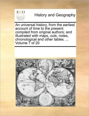 An universal history, from the earliest account of time to the present: compiled from original authors; and illustrated with maps, cuts, notes, chronological and other tables. . Volume 7 of 20