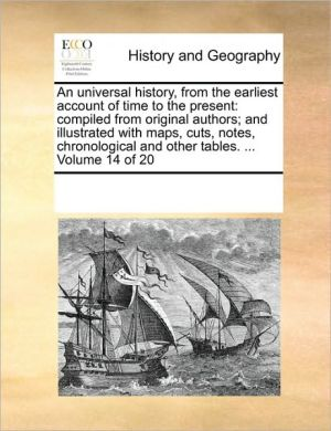 An universal history, from the earliest account of time to the present: compiled from original authors; and illustrated with maps, cuts, notes, chronological and other tables. . Volume 14 of 20 - See Notes Multiple Contributors