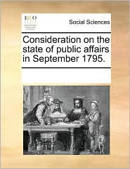 Consideration on the state of public affairs in September 1795. - See Notes Multiple Contributors