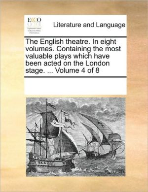 The English theatre. In eight volumes. Containing the most valuable plays which have been acted on the London stage. . Volume 4 of 8 - See Notes Multiple Contributors