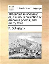 The Ladies Miscellany: Or, a Curious Collection of Amorous Poems, and Merry Tales. - D'Assigny, F.