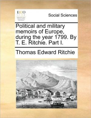 Political and military memoirs of Europe, during the year 1799. By T.E. Ritchie. Part I. - Thomas Edward Ritchie